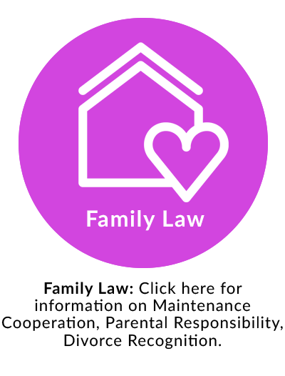 Family Law: Click here for information on Maintenance Cooperation, Parental Responsibility, Divorce Recognition